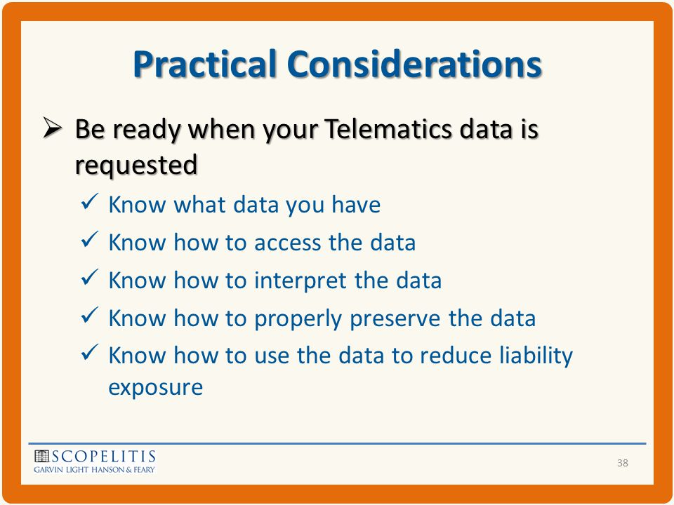 Practical Considerations  Be ready when your Telematics data is requested Know what data you have Know how to access the data Know how to interpret the data Know how to properly preserve the data Know how to use the data to reduce liability exposure 38