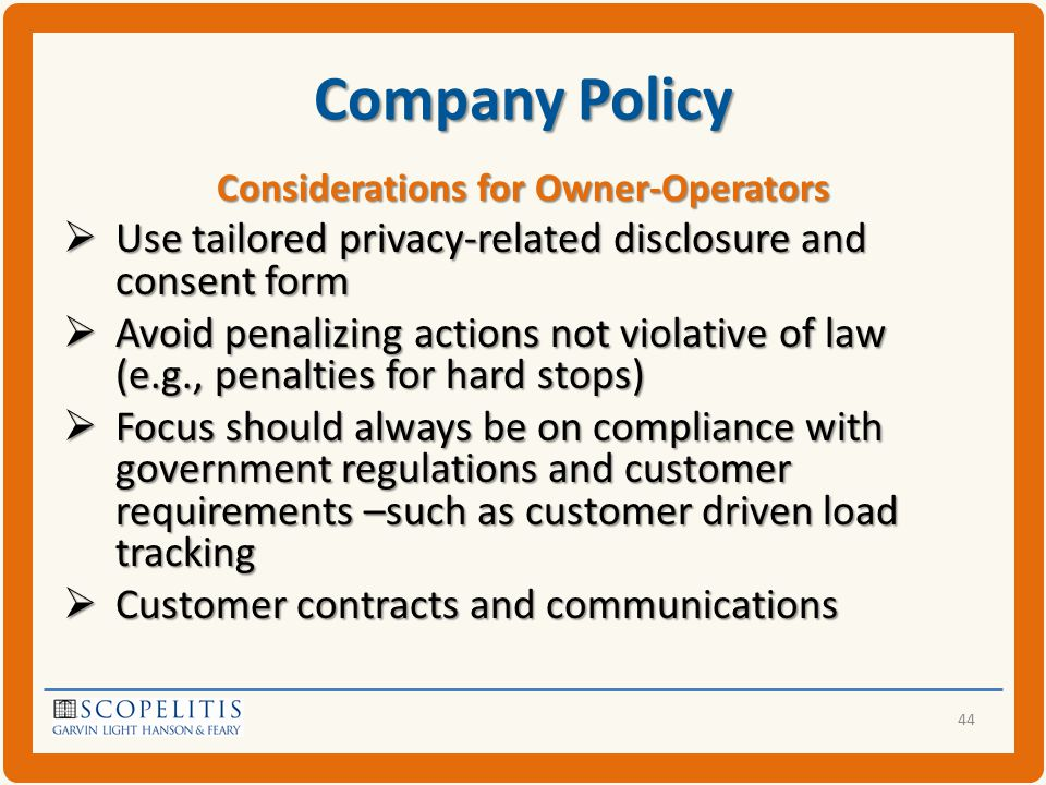 Company Policy Considerations for Owner-Operators  Use tailored privacy-related disclosure and consent form  Avoid penalizing actions not violative of law (e.g., penalties for hard stops)  Focus should always be on compliance with government regulations and customer requirements –such as customer driven load tracking  Customer contracts and communications 44