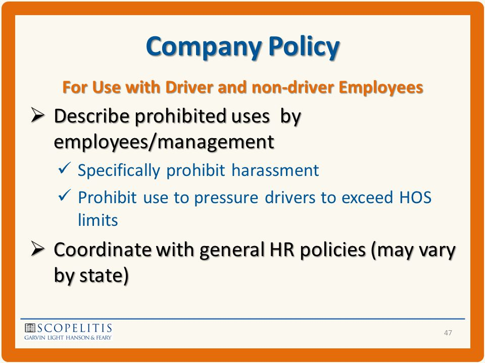 Company Policy For Use with Driver and non-driver Employees  Describe prohibited uses by employees/management Specifically prohibit harassment Prohibit use to pressure drivers to exceed HOS limits  Coordinate with general HR policies (may vary by state) 47