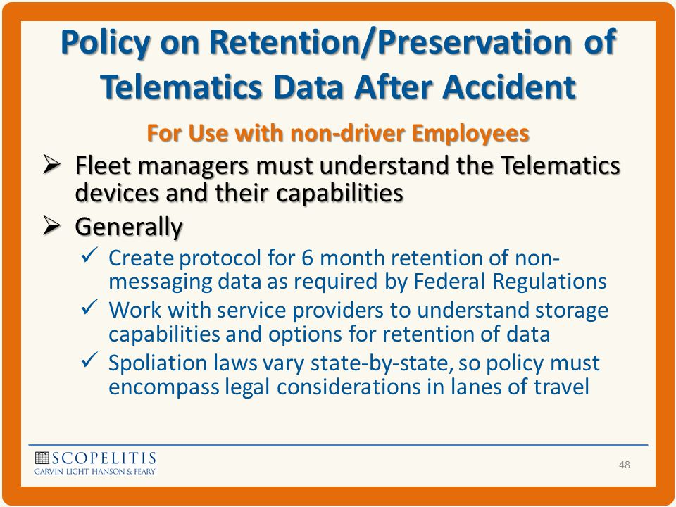 Policy on Retention/Preservation of Telematics Data After Accident For Use with non-driver Employees  Fleet managers must understand the Telematics devices and their capabilities  Generally Create protocol for 6 month retention of non- messaging data as required by Federal Regulations Work with service providers to understand storage capabilities and options for retention of data Spoliation laws vary state-by-state, so policy must encompass legal considerations in lanes of travel 48