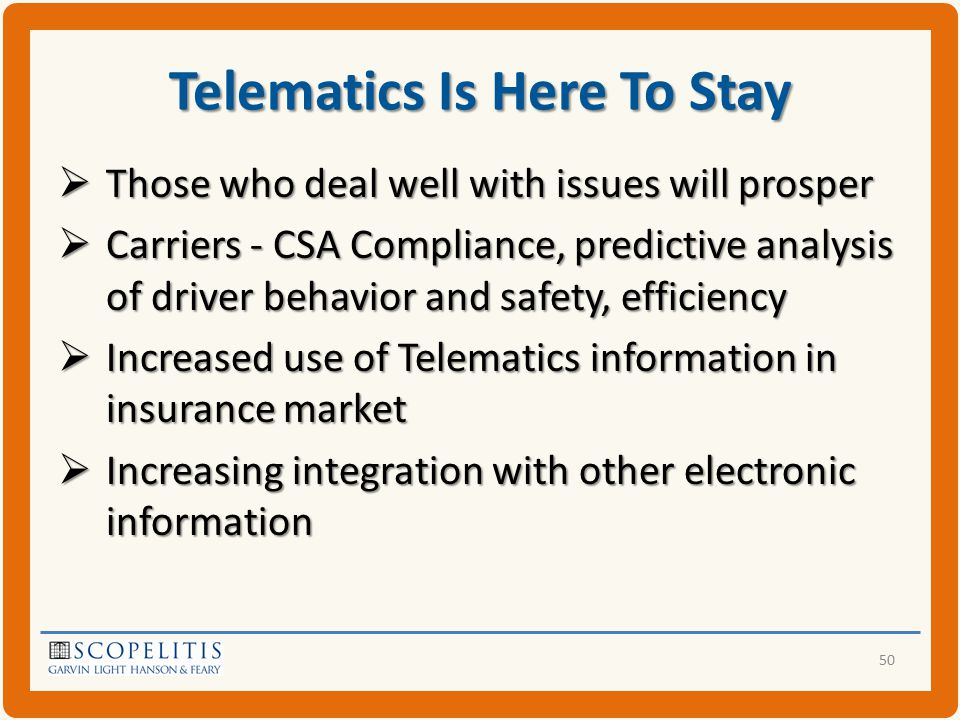 Telematics Is Here To Stay  Those who deal well with issues will prosper  Carriers - CSA Compliance, predictive analysis of driver behavior and safety, efficiency  Increased use of Telematics information in insurance market  Increasing integration with other electronic information 50