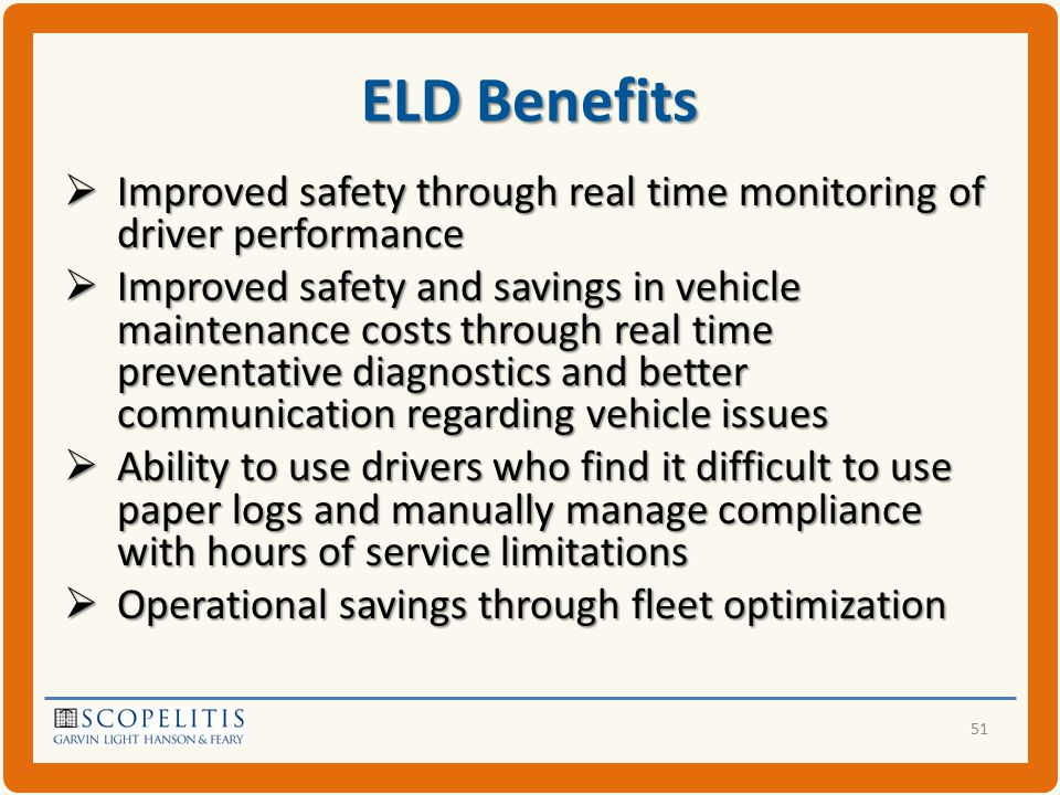 ELD Benefits  Improved safety through real time monitoring of driver performance  Improved safety and savings in vehicle maintenance costs through real time preventative diagnostics and better communication regarding vehicle issues  Ability to use drivers who find it difficult to use paper logs and manually manage compliance with hours of service limitations  Operational savings through fleet optimization 51