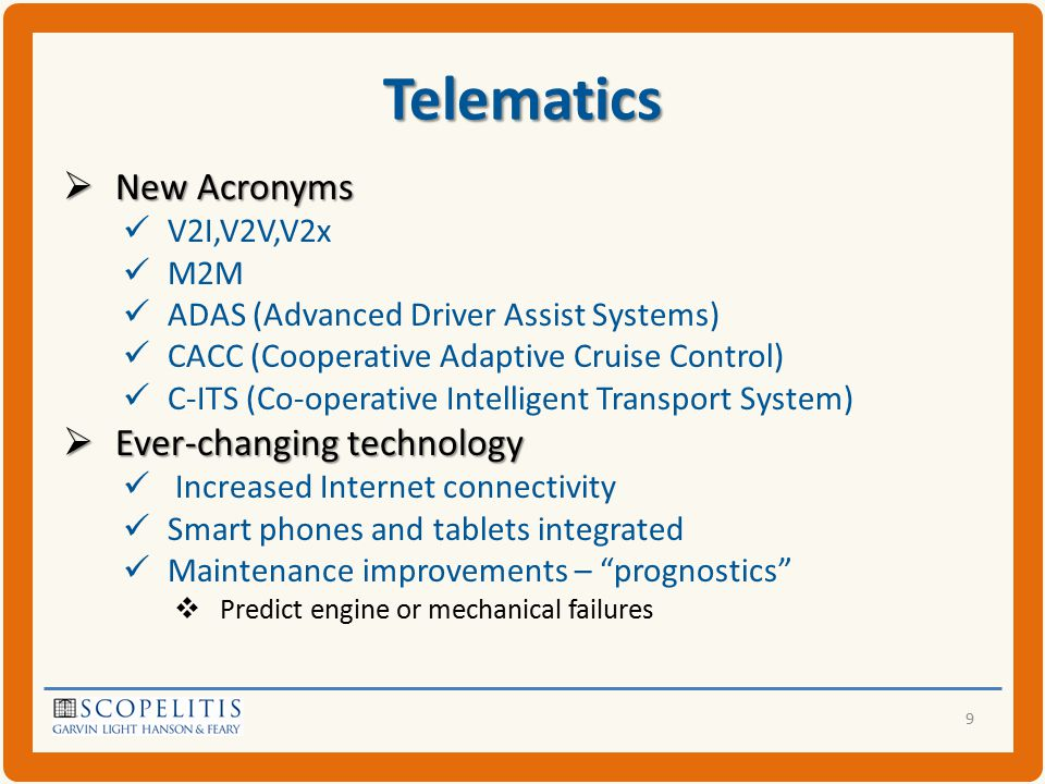 Telematics  New Acronyms V2I,V2V,V2x M2M ADAS (Advanced Driver Assist Systems) CACC (Cooperative Adaptive Cruise Control) C-ITS (Co-operative Intelligent Transport System)  Ever-changing technology Increased Internet connectivity Smart phones and tablets integrated Maintenance improvements – prognostics  Predict engine or mechanical failures 9
