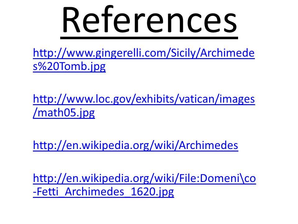 References http://www.gingerelli.com/Sicily/Archimede s%20Tomb.jpg http://www.loc.gov/exhibits/vatican/images /math05.jpg http://en.wikipedia.org/wiki/Archimedes http://en.wikipedia.org/wiki/File:Domeni\co -Fetti_Archimedes_1620.jpg