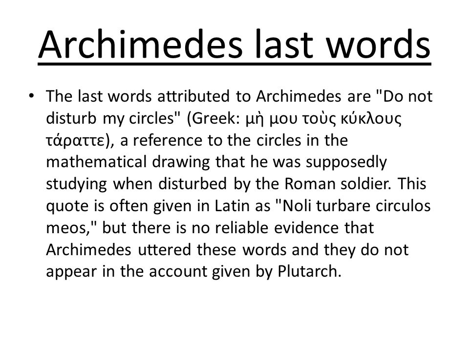 Archimedes last words The last words attributed to Archimedes are Do not disturb my circles (Greek: μὴ μου τοὺς κύκλους τάραττε), a reference to the circles in the mathematical drawing that he was supposedly studying when disturbed by the Roman soldier.