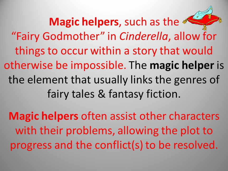 Magic helpers, such as the Fairy Godmother in Cinderella, allow for things to occur within a story that would otherwise be impossible.
