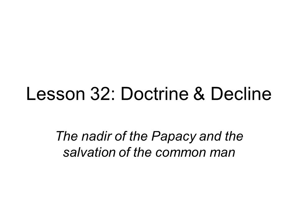 Lesson 32: Doctrine & Decline The nadir of the Papacy and the salvation of the common man