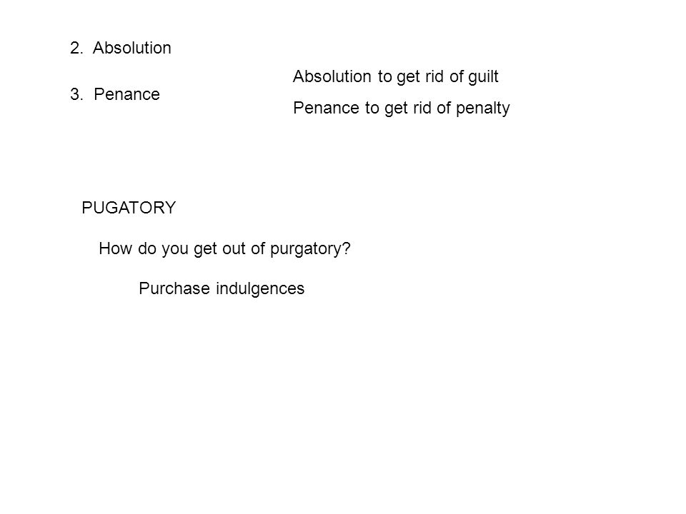 2. Absolution 3. Penance Absolution to get rid of guilt Penance to get rid of penalty PUGATORY Purchase indulgences How do you get out of purgatory?
