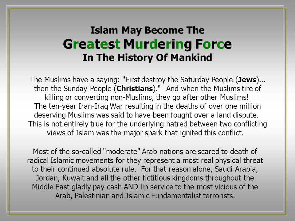 Islam May Become The Greatest Murdering Force In The History Of Mankind The Muslims have a saying: First destroy the Saturday People (Jews)...