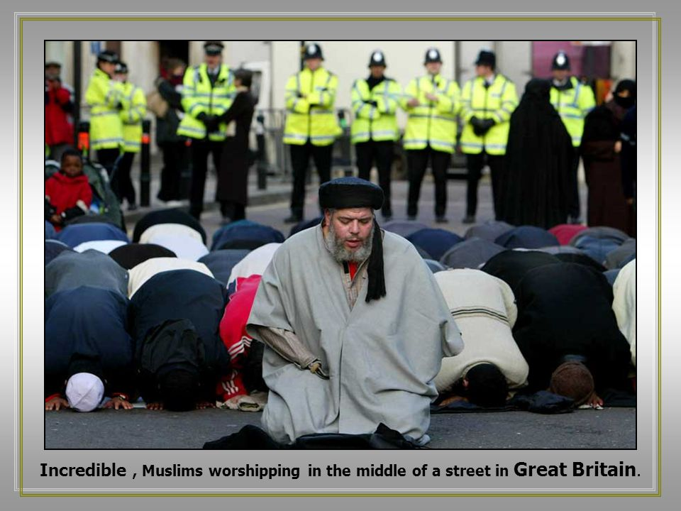 Incredible, Muslims worshipping in the middle of a street in Great Britain.
