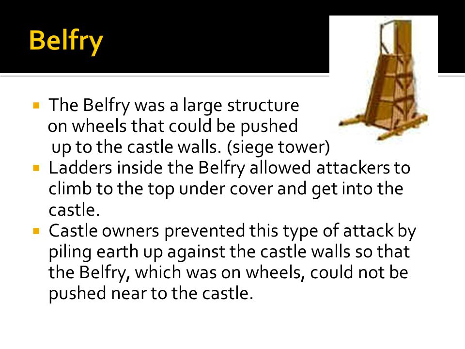  The Belfry was a large structure on wheels that could be pushed up to the castle walls. (siege tower)  Ladders inside the Belfry allowed attackers