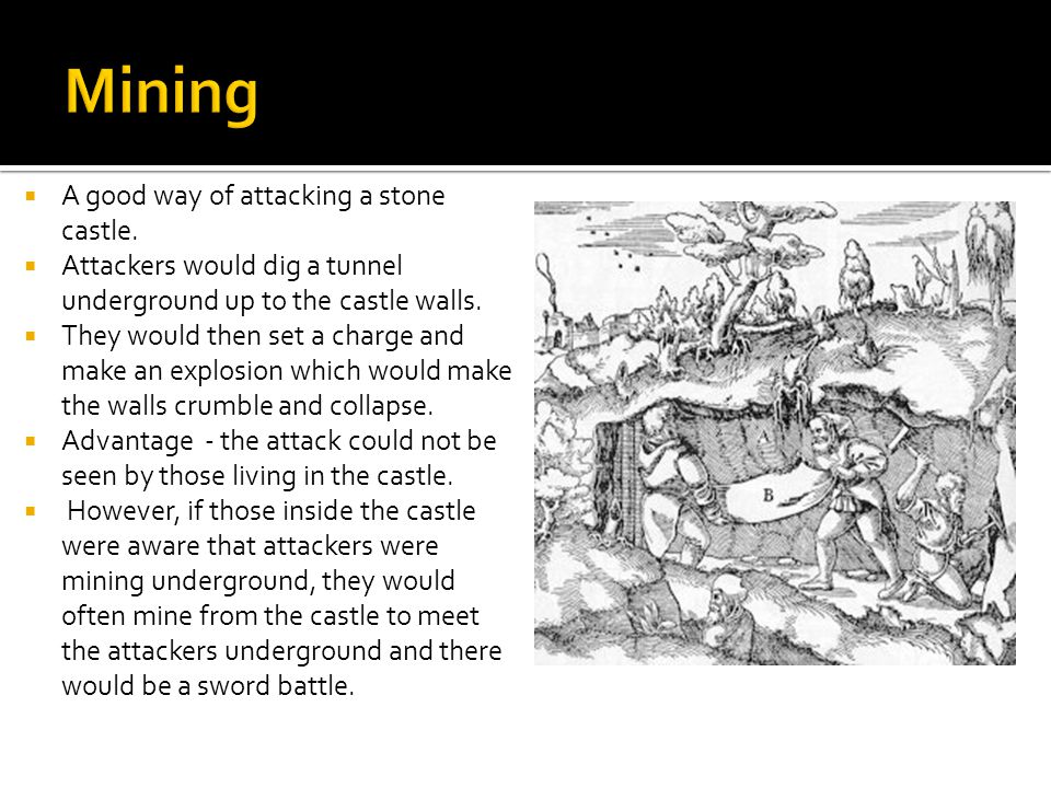  A good way of attacking a stone castle.  Attackers would dig a tunnel underground up to the castle walls.  They would then set a charge and make a