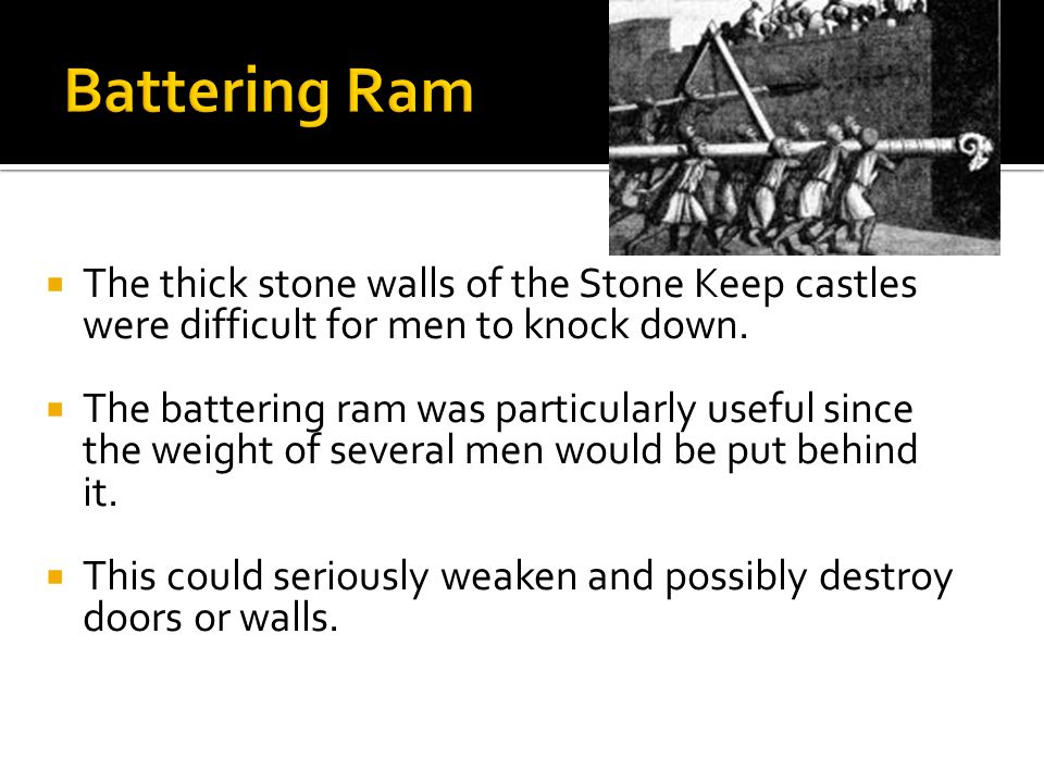  The thick stone walls of the Stone Keep castles were difficult for men to knock down.  The battering ram was particularly useful since the weight o