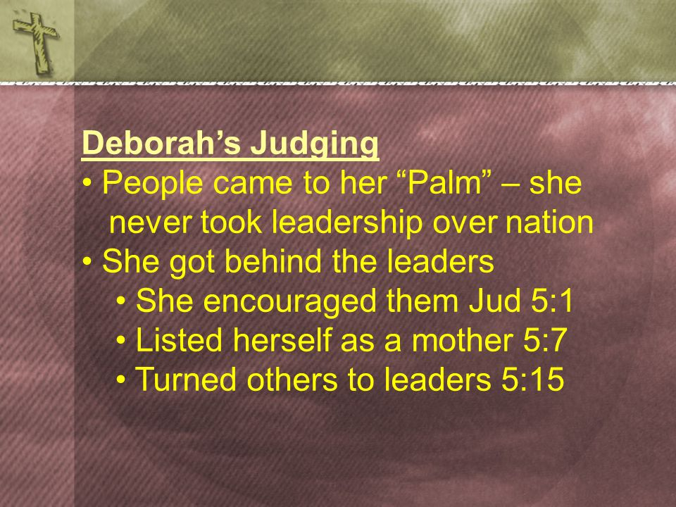 Deborah's Judging People came to her Palm – she never took leadership over nation She got behind the leaders She encouraged them Jud 5:1 Listed herself as a mother 5:7 Turned others to leaders 5:15