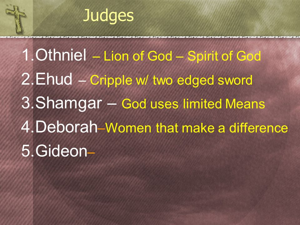 1.Othniel – Lion of God – Spirit of God 2.Ehud – Cripple w/ two edged sword 3.Shamgar – God uses limited Means 4.Deborah –Women that make a difference 5.Gideon – Judges
