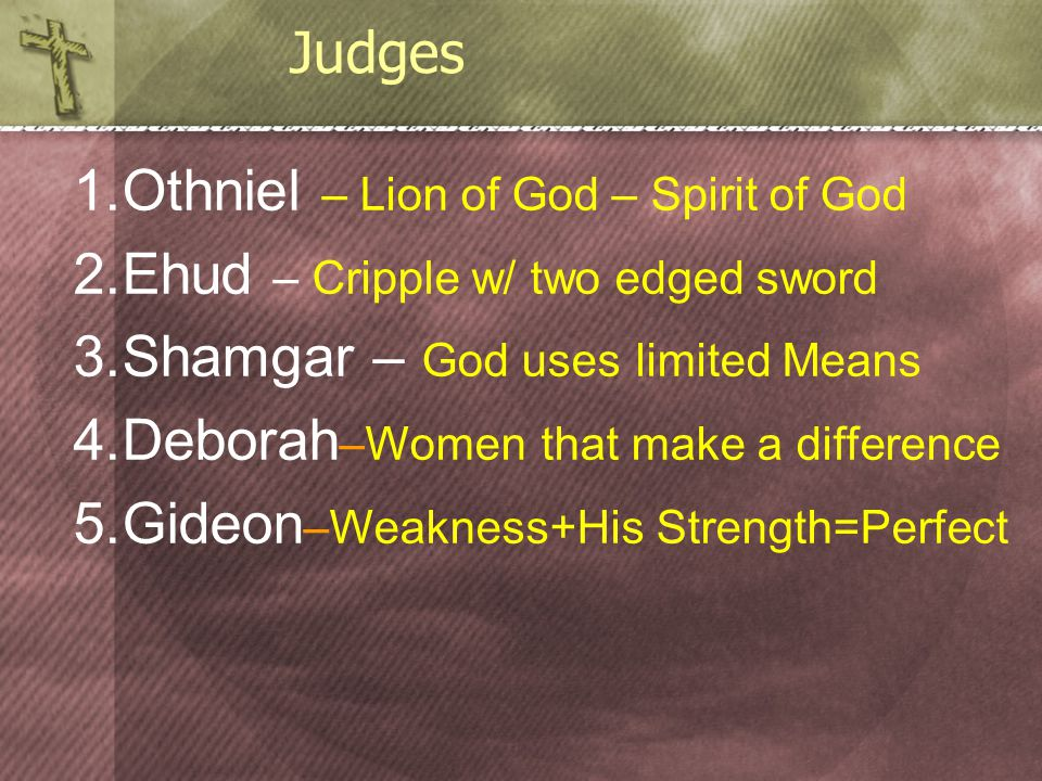 1.Othniel – Lion of God – Spirit of God 2.Ehud – Cripple w/ two edged sword 3.Shamgar – God uses limited Means 4.Deborah –Women that make a difference 5.Gideon –Weakness+His Strength=Perfect Judges