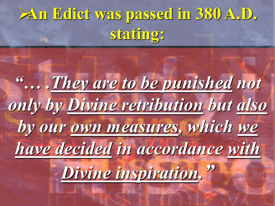 " An Edict was passed in 380 A.D. stating: ""….They are to be punished not only by Divine retribution but also by our own measures, which we have decid"