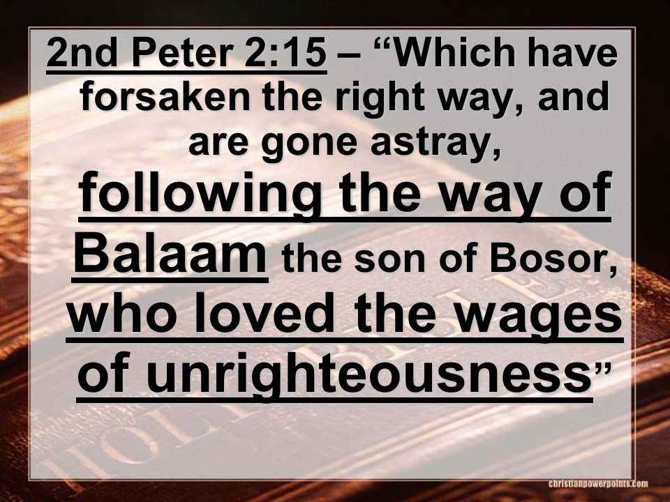 "2nd Peter 2:15 – ""Which have forsaken the right way, and are gone astray, following the way of Balaam the son of Bosor, who loved the wages of unright"