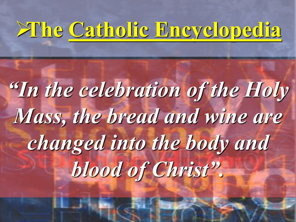 """In the celebration of the Holy Mass, the bread and wine are changed into the body and blood of Christ"".  The Catholic Encyclopedia"