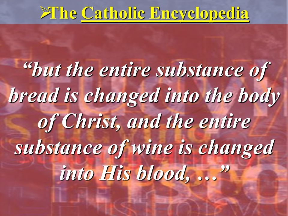 """but the entire substance of bread is changed into the body of Christ, and the entire substance of wine is changed into His blood, …""  The Catholic E"