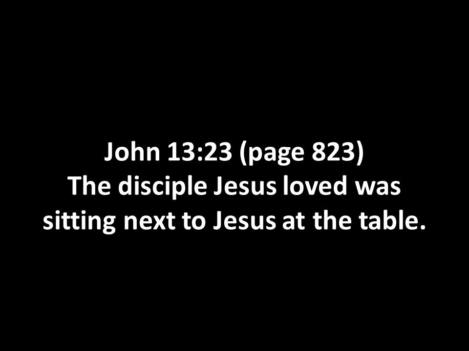 John 13:23 (page 823) The disciple Jesus loved was sitting next to Jesus at the table.