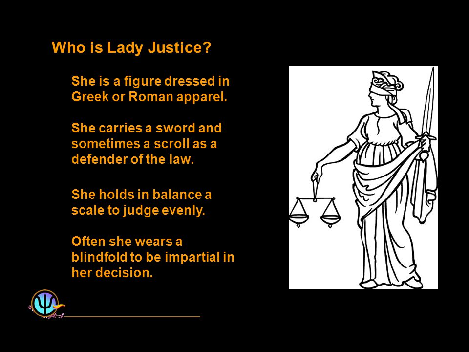 Who is Lady Justice. She is a figure dressed in Greek or Roman apparel.