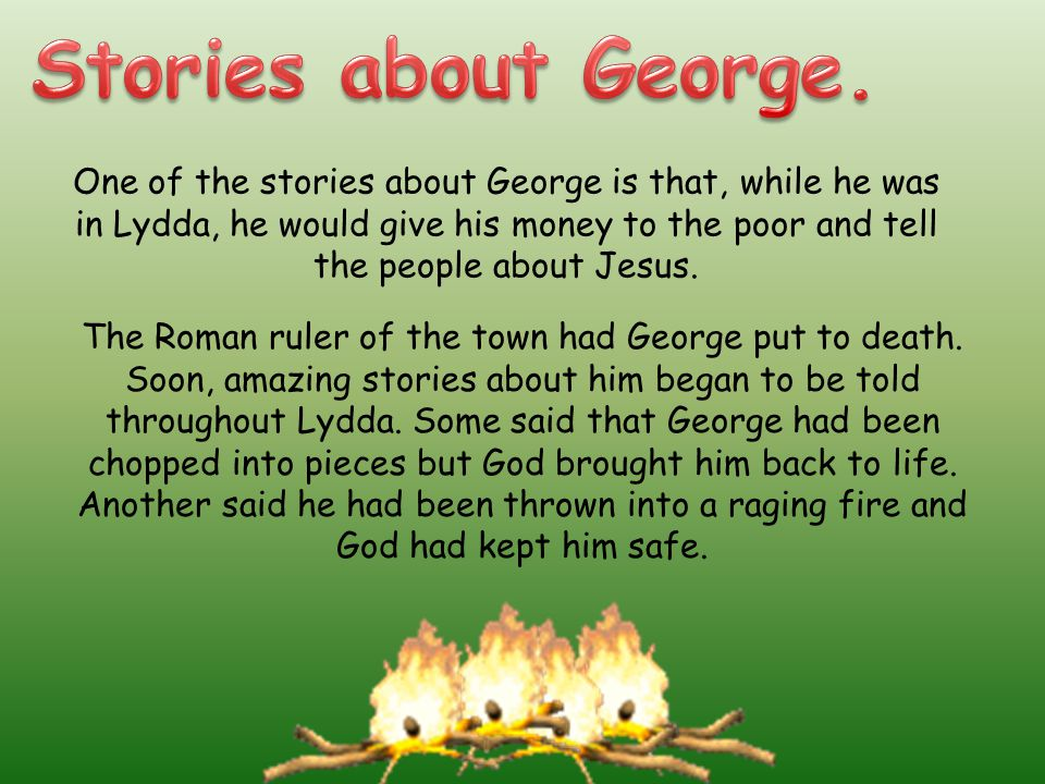 One of the stories about George is that, while he was in Lydda, he would give his money to the poor and tell the people about Jesus.
