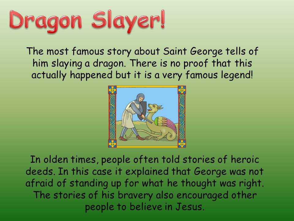 The most famous story about Saint George tells of him slaying a dragon.