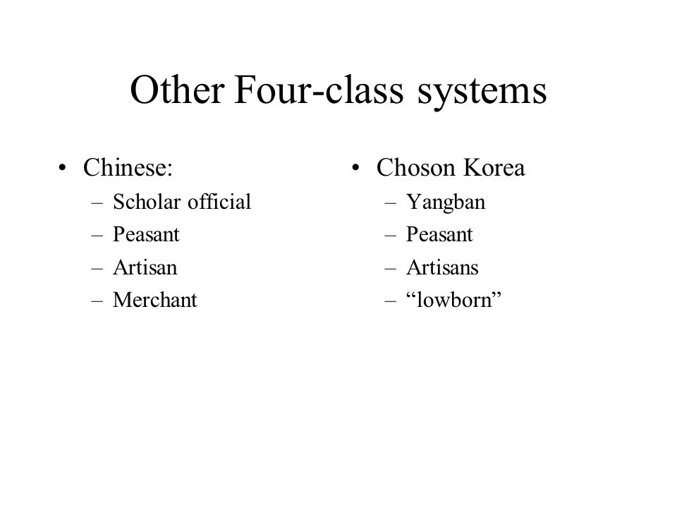"Other Four-class systems Chinese: –Scholar official –Peasant –Artisan –Merchant Choson Korea –Yangban –Peasant –Artisans –""lowborn"""