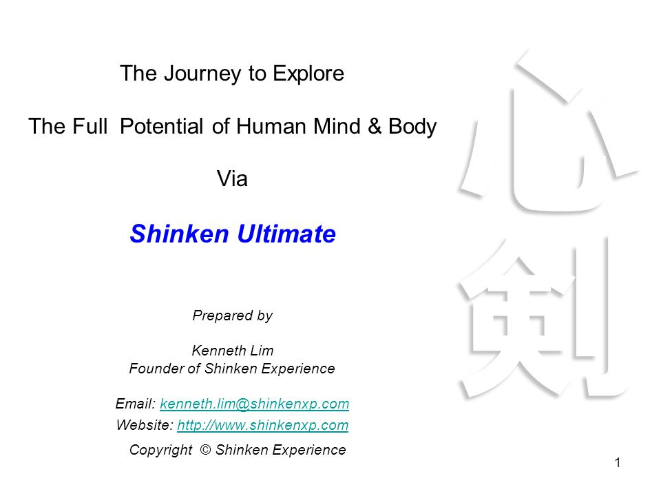 1 The Journey to Explore The Full Potential of Human Mind & Body Via Shinken Ultimate Prepared by Kenneth Lim Founder of Shinken Experience Email: kenneth.lim@shinkenxp.comkenneth.lim@shinkenxp.com Website: http://www.shinkenxp.comhttp://www.shinkenxp.com Copyright © Shinken Experience