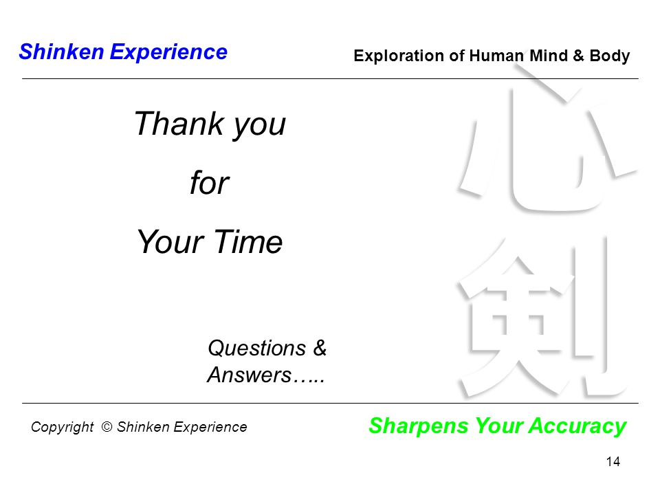 14 Shinken Experience Sharpens Your Accuracy Exploration of Human Mind & Body Thank you for Your Time Questions & Answers…..