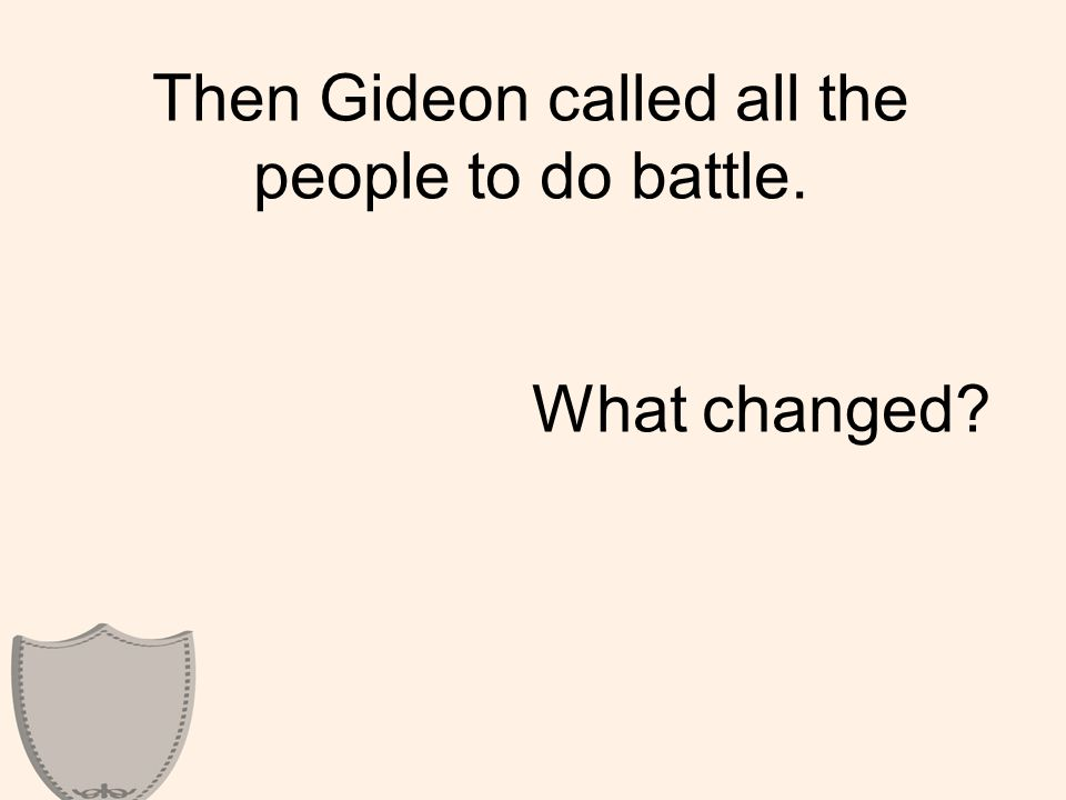 Then Gideon called all the people to do battle. What changed?