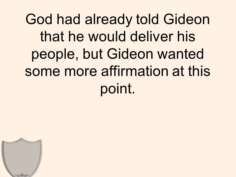God had already told Gideon that he would deliver his people, but Gideon wanted some more affirmation at this point.