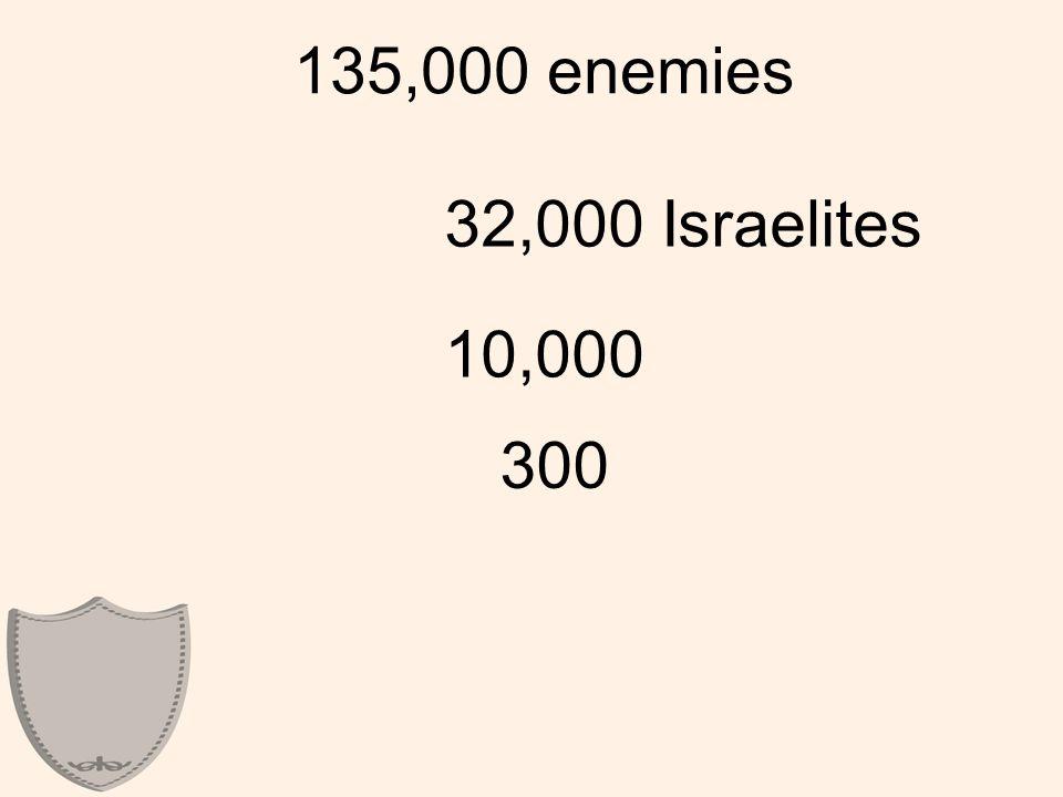 135,000 enemies 32,000 Israelites 10,000 300