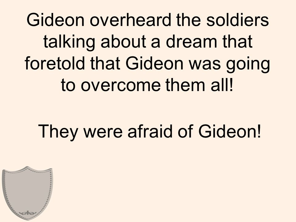 Gideon overheard the soldiers talking about a dream that foretold that Gideon was going to overcome them all.
