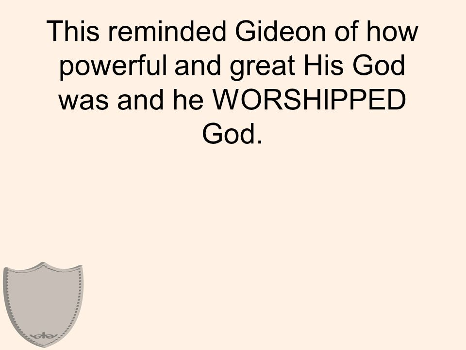 This reminded Gideon of how powerful and great His God was and he WORSHIPPED God.