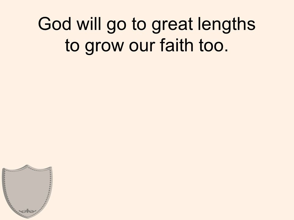 God will go to great lengths to grow our faith too.