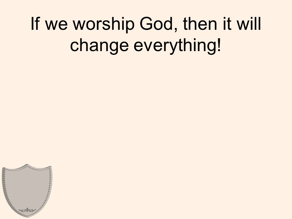 If we worship God, then it will change everything!