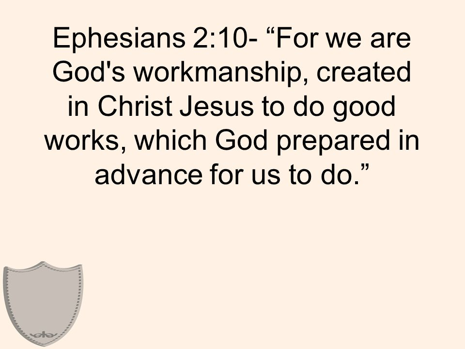 Ephesians 2:10- For we are God s workmanship, created in Christ Jesus to do good works, which God prepared in advance for us to do.