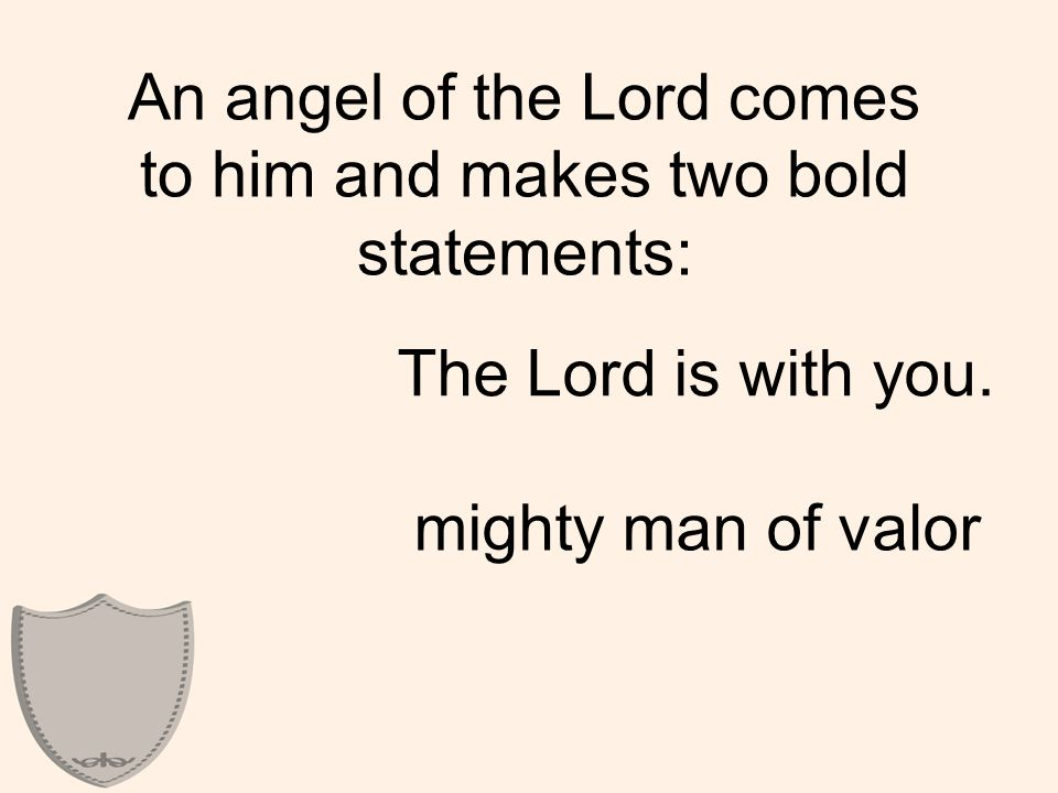 An angel of the Lord comes to him and makes two bold statements: The Lord is with you.