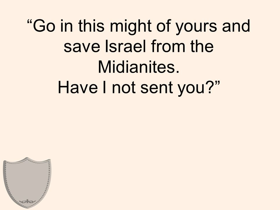 Go in this might of yours and save Israel from the Midianites. Have I not sent you?