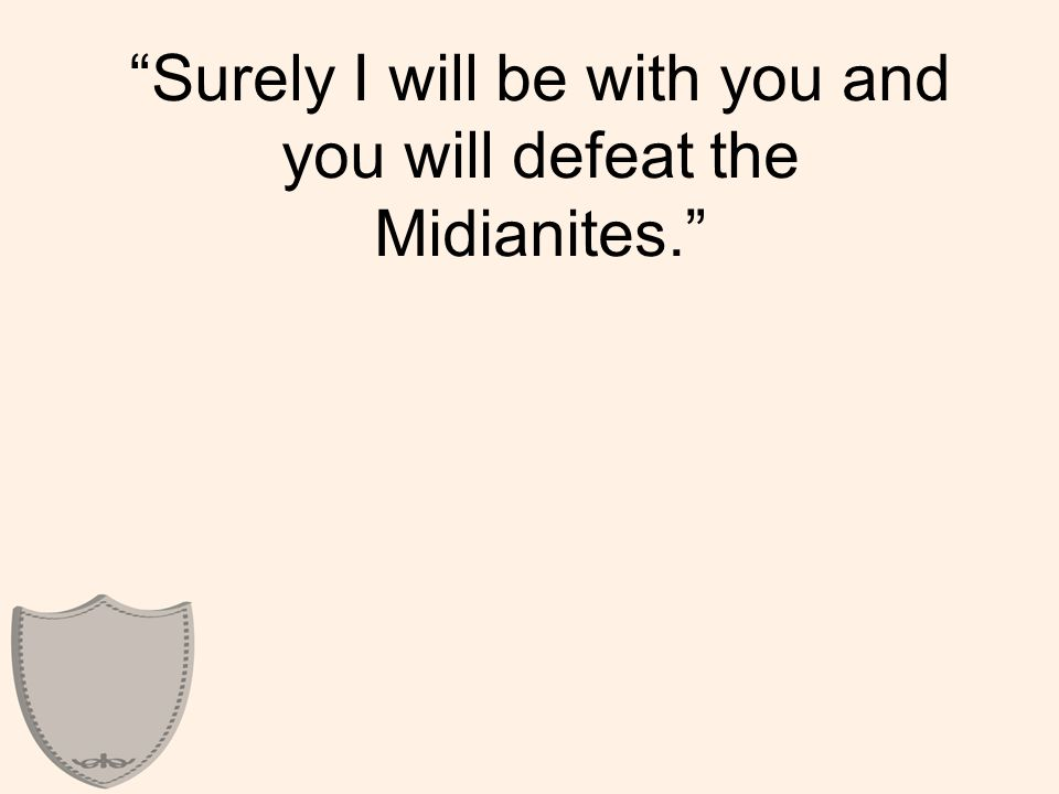 Surely I will be with you and you will defeat the Midianites.