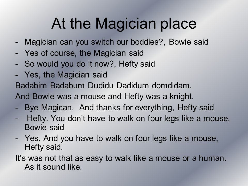 At the Magician place -Magician can you switch our boddies?, Bowie said -Yes of course, the Magician said -So would you do it now?, Hefty said -Yes, the Magician said Badabim Badabum Dudidu Dadidum domdidam.