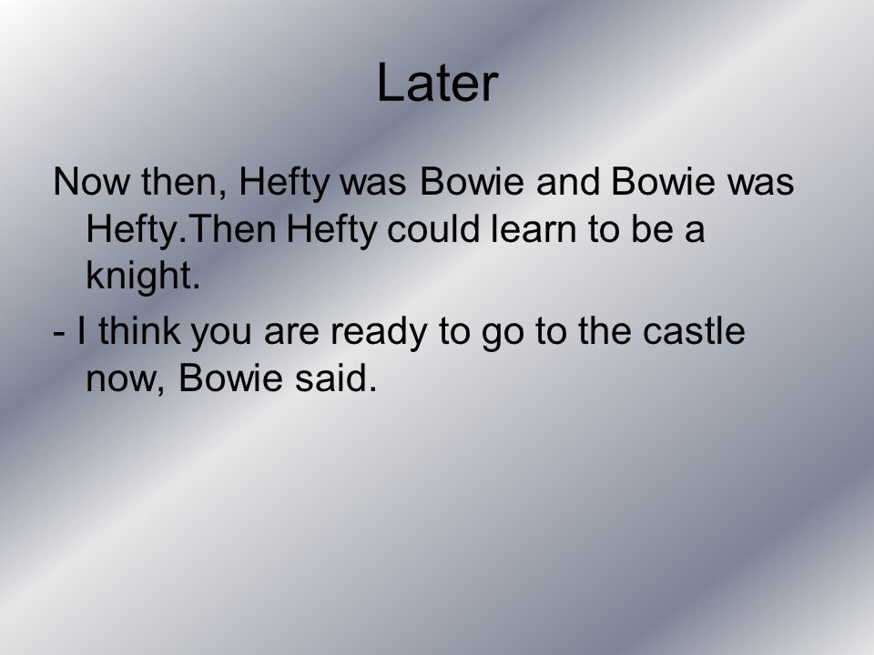 Later Now then, Hefty was Bowie and Bowie was Hefty.Then Hefty could learn to be a knight.