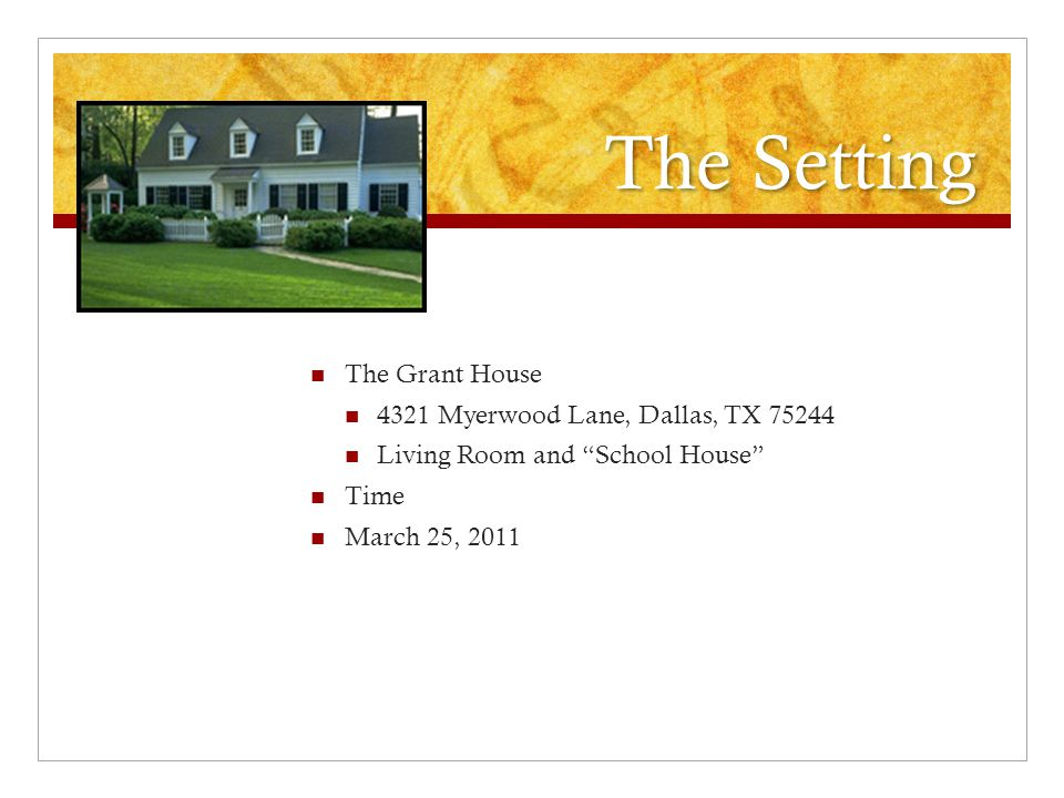 The Setting Location The Grant House 4321 Myerwood Lane, Dallas, TX 75244 Living Room and School House Time March 25, 2011