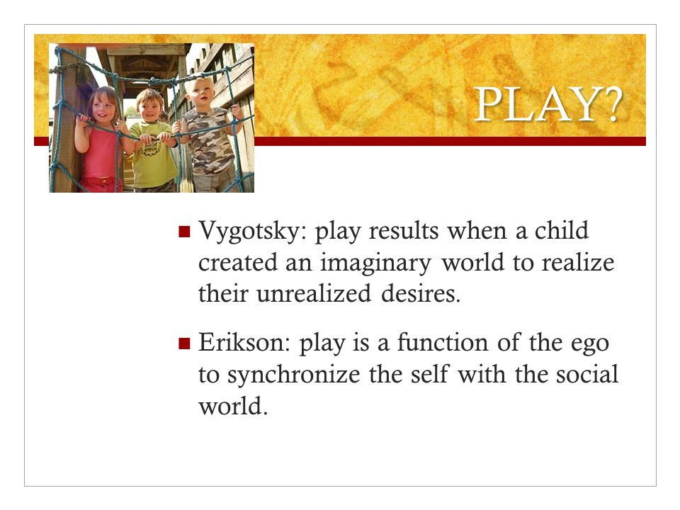 PLAY? Vygotsky: play results when a child created an imaginary world to realize their unrealized desires. Erikson: play is a function of the ego to sy