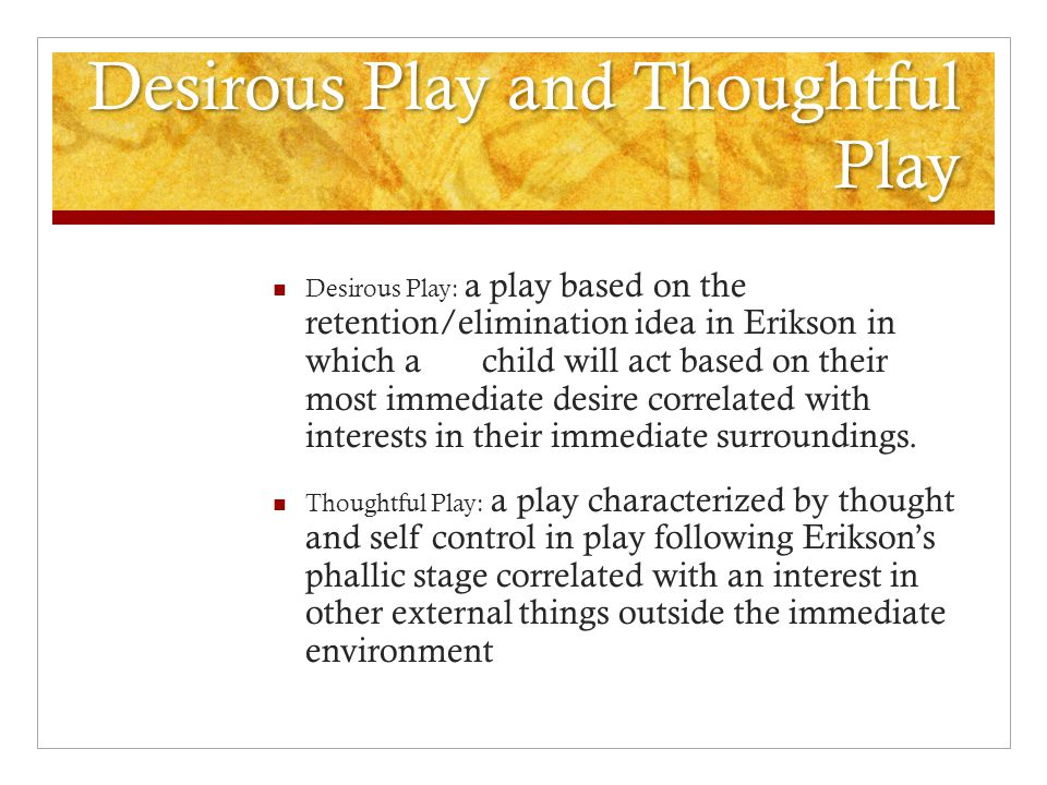 Desirous Play and Thoughtful Play Desirous Play: a play based on the retention/elimination idea in Erikson in which a child will act based on their most immediate desire correlated with interests in their immediate surroundings.
