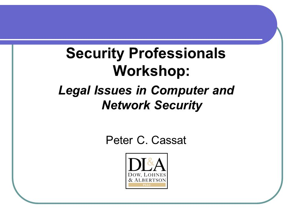 Security Professionals Workshop: Legal Issues in Computer and Network Security Peter C. Cassat