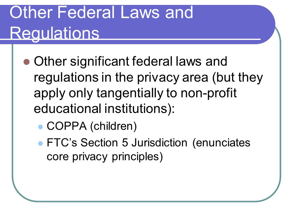 Other Federal Laws and Regulations Other significant federal laws and regulations in the privacy area (but they apply only tangentially to non-profit educational institutions): COPPA (children) FTC's Section 5 Jurisdiction (enunciates core privacy principles)