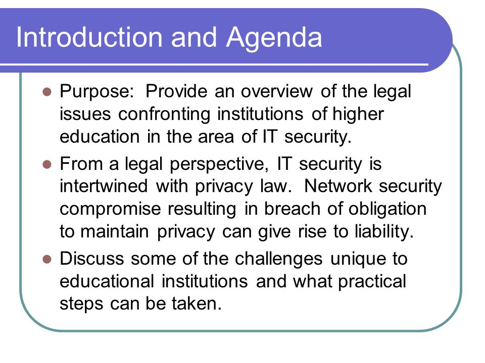 Introduction and Agenda Purpose: Provide an overview of the legal issues confronting institutions of higher education in the area of IT security.